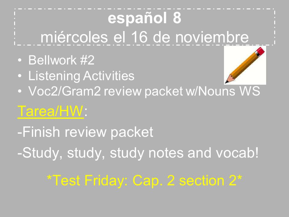español 8 miércoles el 16 de noviembre Bellwork #2 Listening Activities Voc2/Gram2 review packet w/Nouns WS Tarea/HW: -Finish review packet -Study, study, study notes and vocab.