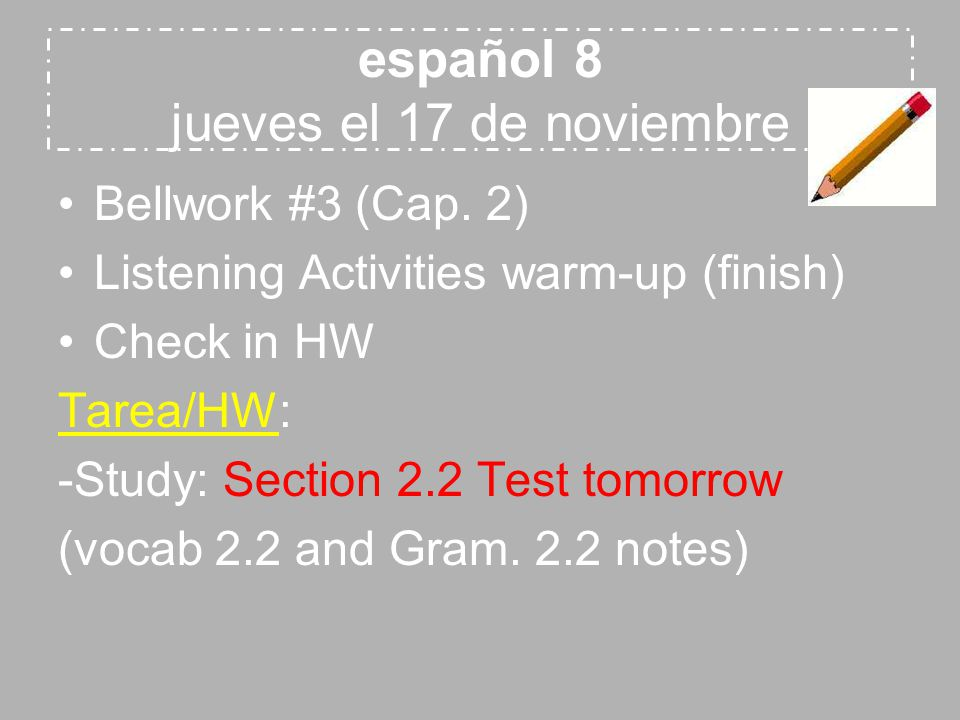 español 8 jueves el 17 de noviembre Bellwork #3 (Cap. 2) Listening Activities warm-up (finish) Check in HW Tarea/HW: -Study: Section 2.2 Test tomorrow