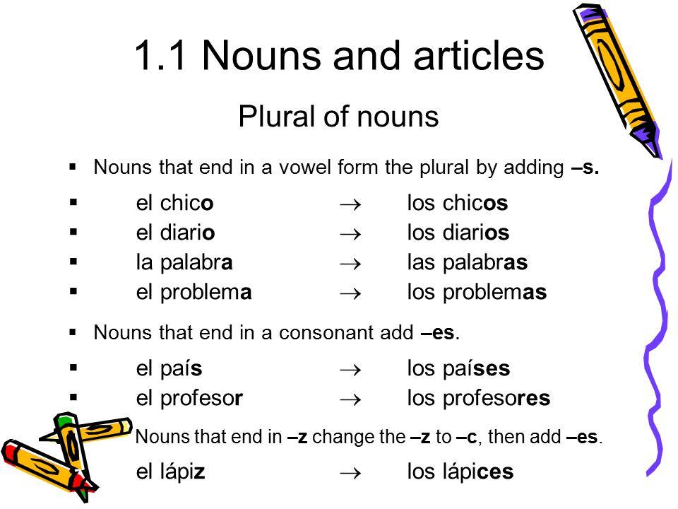 1.1 Nouns and articles  Nouns that end in a vowel form the plural by adding –s.  el chico  los chicos  el diario  los diarios  la palabra  las