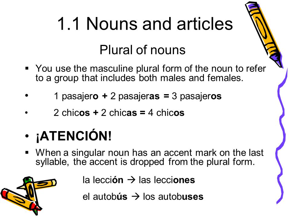 1.1 Nouns and articles  You use the masculine plural form of the noun to refer to a group that includes both males and females. 1 pasajero + 2 pasaje