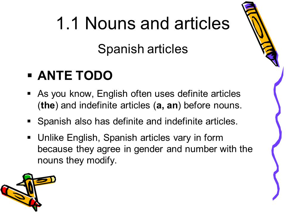 1.1 Nouns and articles  ANTE TODO  As you know, English often uses definite articles (the) and indefinite articles (a, an) before nouns.  Spanish a
