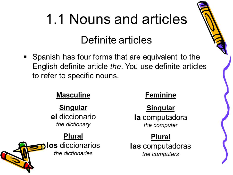 1.1 Nouns and articles  Spanish has four forms that are equivalent to the English definite article the. You use definite articles to refer to specifi