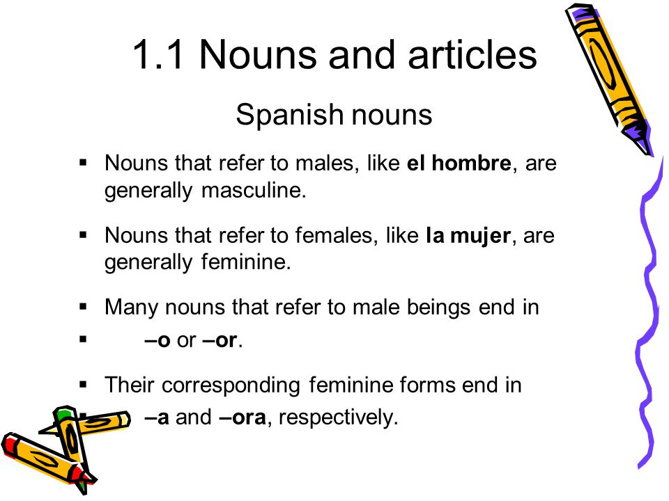 1.1 Nouns and articles  Nouns that refer to males, like el hombre, are generally masculine.  Nouns that refer to females, like la mujer, are general
