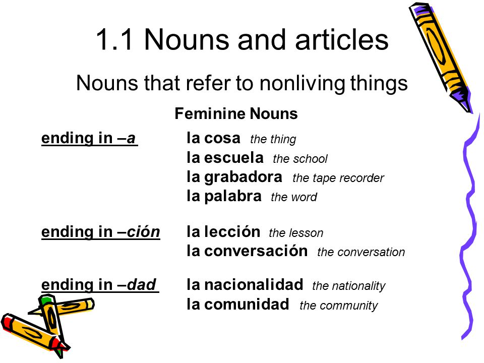 1.1 Nouns and articles ending in –ala cosa the thing la escuela the school la grabadora the tape recorder la palabra the word ending in –ciónla lecció