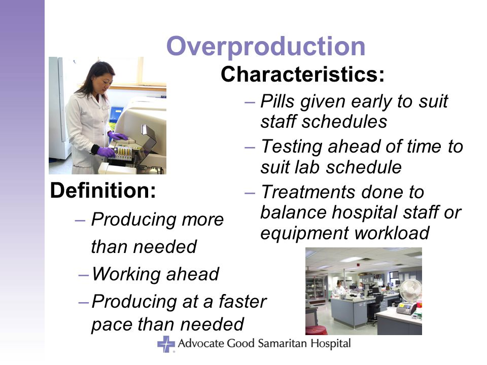Overproduction Definition: –Producing more than needed –Working ahead –Producing at a faster pace than needed Characteristics: –Pills given early to s
