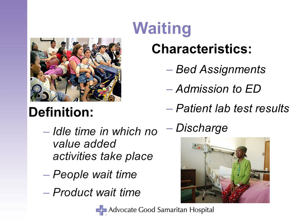 Waiting Definition: –Idle time in which no value added activities take place –People wait time –Product wait time Characteristics: –Bed Assignments –A