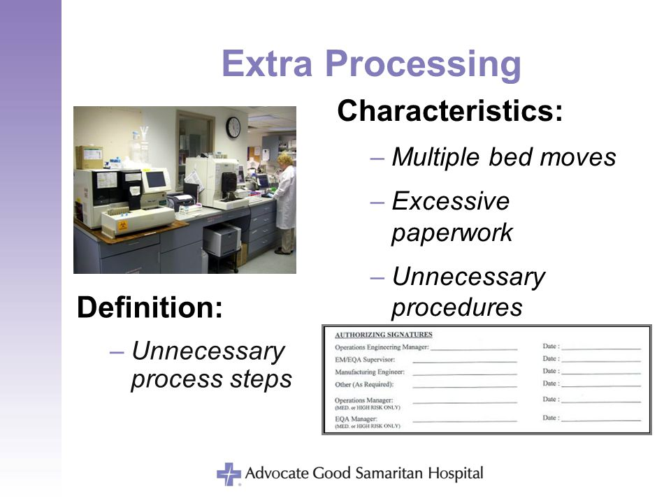 Extra Processing Definition: –Unnecessary process steps Characteristics: –Multiple bed moves –Excessive paperwork –Unnecessary procedures –Multiple te
