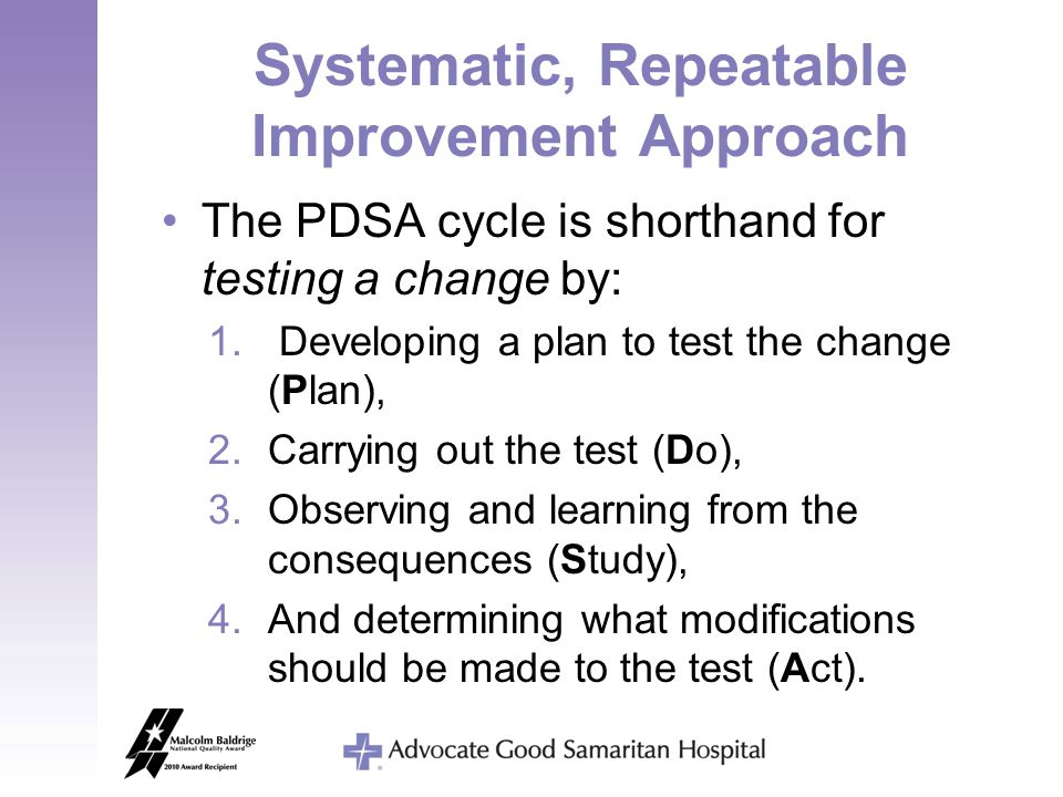 Systematic, Repeatable Improvement Approach The PDSA cycle is shorthand for testing a change by: 1. Developing a plan to test the change (Plan), 2.Car