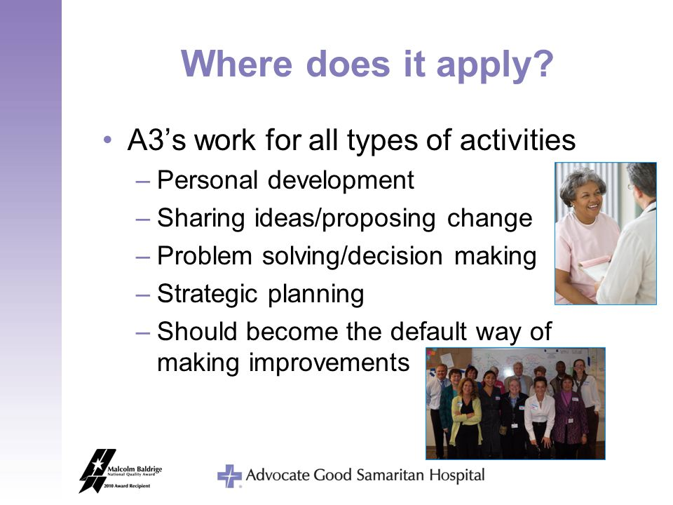 Where does it apply? A3's work for all types of activities –Personal development –Sharing ideas/proposing change –Problem solving/decision making –Str