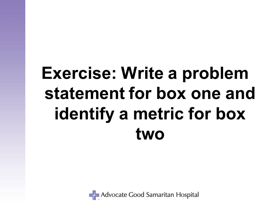 Exercise: Write a problem statement for box one and identify a metric for box two