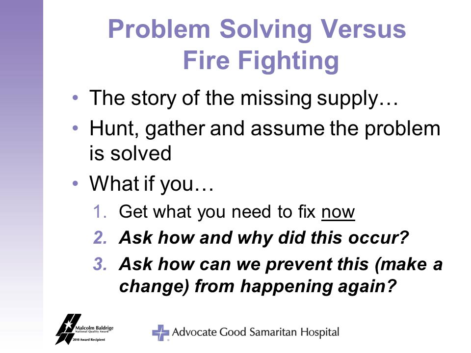 Problem Solving Versus Fire Fighting The story of the missing supply… Hunt, gather and assume the problem is solved What if you… 1.Get what you need t