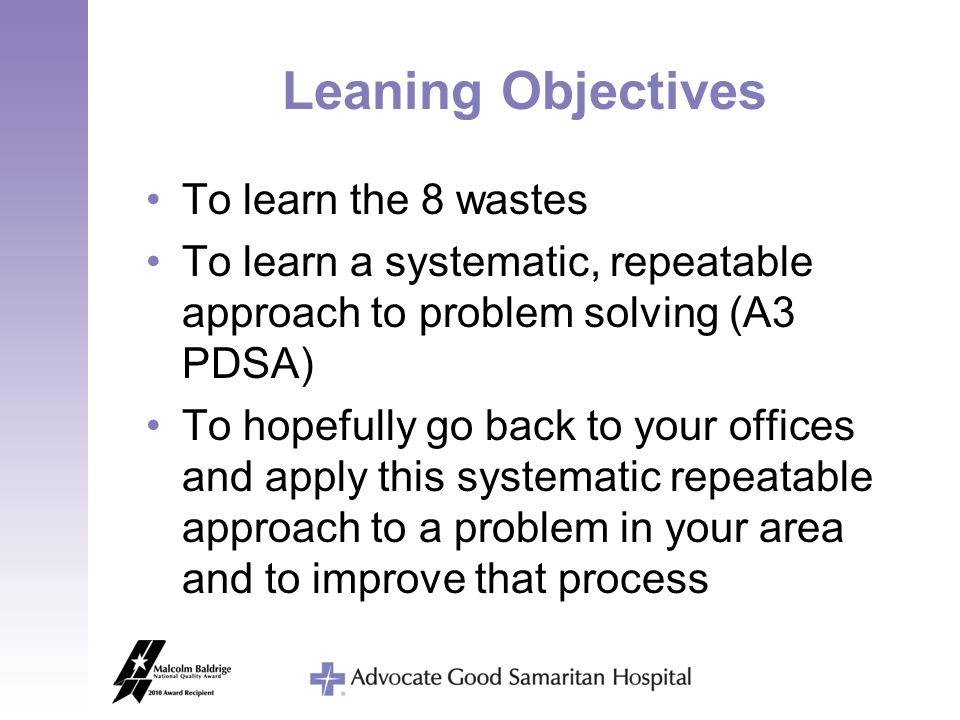 Leaning Objectives To learn the 8 wastes To learn a systematic, repeatable approach to problem solving (A3 PDSA) To hopefully go back to your offices