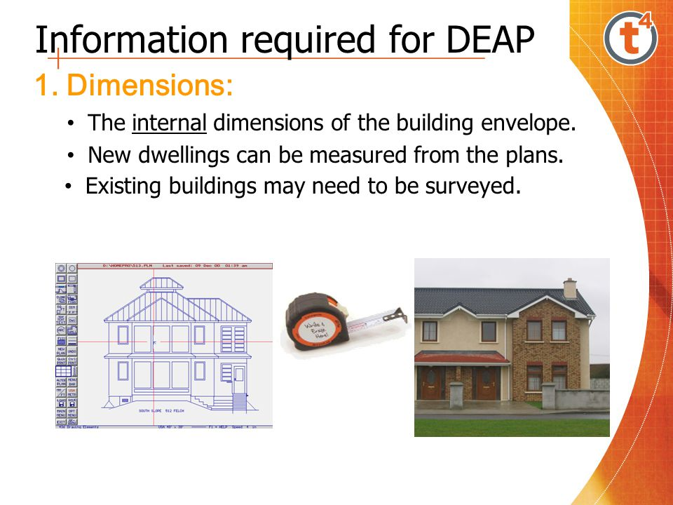 Information required for DEAP 1. Dimensions: The internal dimensions of the building envelope. New dwellings can be measured from the plans. Existing