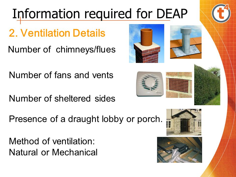 Information required for DEAP 2. Ventilation Details Number of fans and vents Number of chimneys/flues Number of sheltered sides Presence of a draught