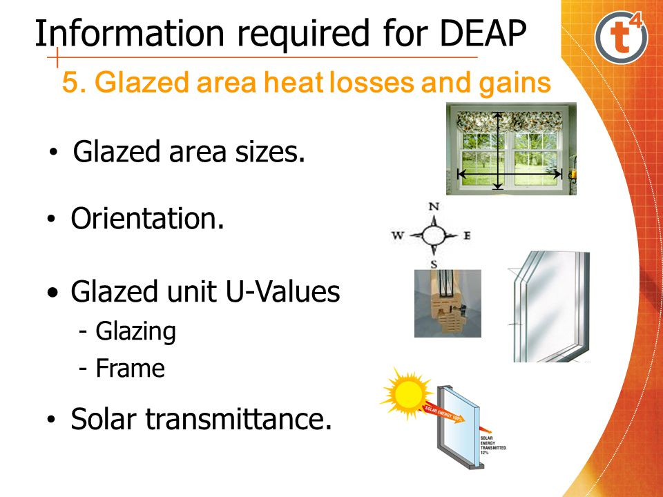 Information required for DEAP 5. Glazed area heat losses and gains Glazed area sizes. Orientation. Glazed unit U-Values - Glazing - Frame Solar transm