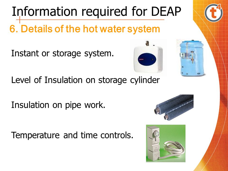 Information required for DEAP 6. Details of the hot water system Instant or storage system. Insulation on pipe work. Level of Insulation on storage cy