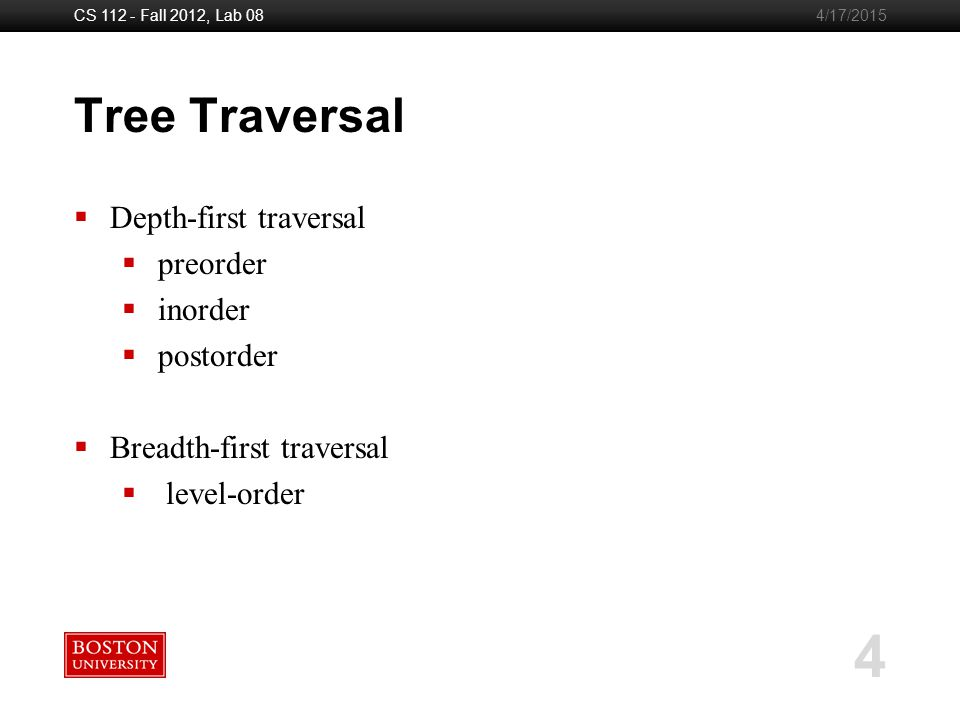 Boston University Slideshow Title Goes Here CS 112 - Fall 2012, Lab 08 4 4/17/2015 Tree Traversal  Depth-first traversal  preorder  inorder  postorder  Breadth-first traversal  level-order