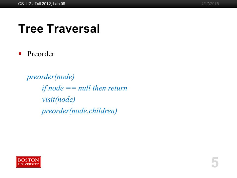 Boston University Slideshow Title Goes Here CS 112 - Fall 2012, Lab 08 5 4/17/2015 Tree Traversal  Preorder preorder(node) if node == null then return visit(node) preorder(node.children)