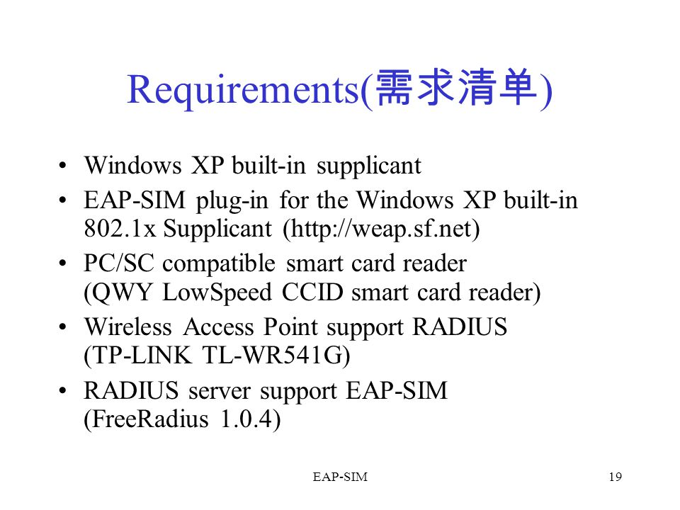 EAP-SIM19 Requirements( 需求清单 ) Windows XP built-in supplicant EAP-SIM plug-in for the Windows XP built-in 802.1x Supplicant (http://weap.sf.net) PC/SC compatible smart card reader (QWY LowSpeed CCID smart card reader) Wireless Access Point support RADIUS (TP-LINK TL-WR541G) RADIUS server support EAP-SIM (FreeRadius 1.0.4)