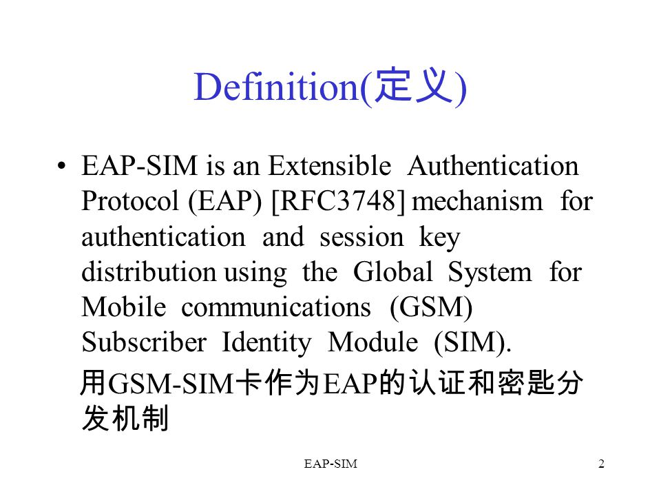 EAP-SIM2 Definition( 定义 ) EAP-SIM is an Extensible Authentication Protocol (EAP) [RFC3748] mechanism for authentication and session key distribution using the Global System for Mobile communications (GSM) Subscriber Identity Module (SIM).