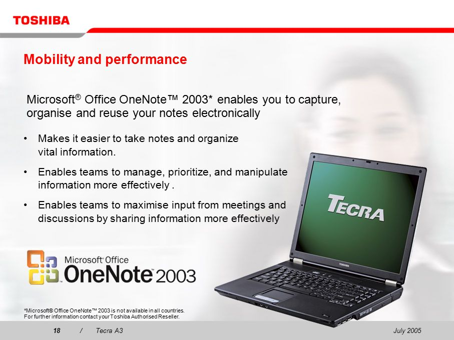 July 200517/Tecra A3 Mobility and performance Uncompromised functionality Integrated new Mobile Intel ® 915GM Express chipset with up to 128 MB RAM ensures great graphics performance 15 XGA and SXGA+ TFT displays for large viewing and working area in a thin and stylish design (depends on configuration) The Tecra A3 offers effective professional video support for screen presentations with one-touch presentation, RGB and TV-out (S-video) ports.