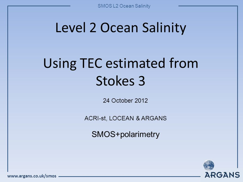 www.argans.co.uk/smos SMOS L2 Ocean Salinity TEC may be estimated from A3 assuming Stokes 3 at ground level = 0 (ATBD from ACRI-st & LOCEAN) TEC has a high latitudinal gradient in descending orbits with an active sun: L1c snapshot TEC may be biased at high incidence angles, giving incorrect Faraday rotation angles Study impact of 'better' A3 TEC estimation for high TEC descending orbits 1-6 May 2012: construct OTT, use OTT in L2OS Nominally, L2OS retrieves TEC using median of L1c TEC grid point dwell measurements as prior; prototype L2OS v600 can use A3 TEC per measurement (& convergence algorithm adjusts mean TEC bias) Test the A3 TEC solution...