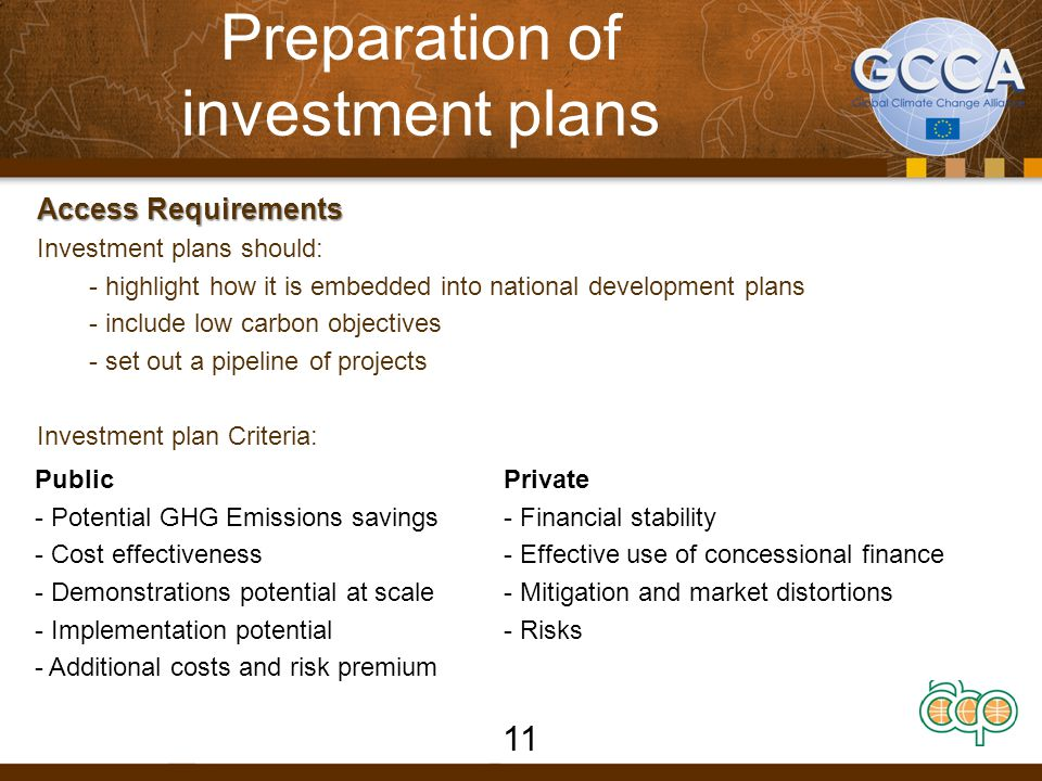 Preparation of investment plans Access Requirements Investment plans should: - highlight how it is embedded into national development plans - include low carbon objectives - set out a pipeline of projects Investment plan Criteria: 11 Public - Potential GHG Emissions savings - Cost effectiveness - Demonstrations potential at scale - Implementation potential - Additional costs and risk premium Private - Financial stability - Effective use of concessional finance - Mitigation and market distortions - Risks