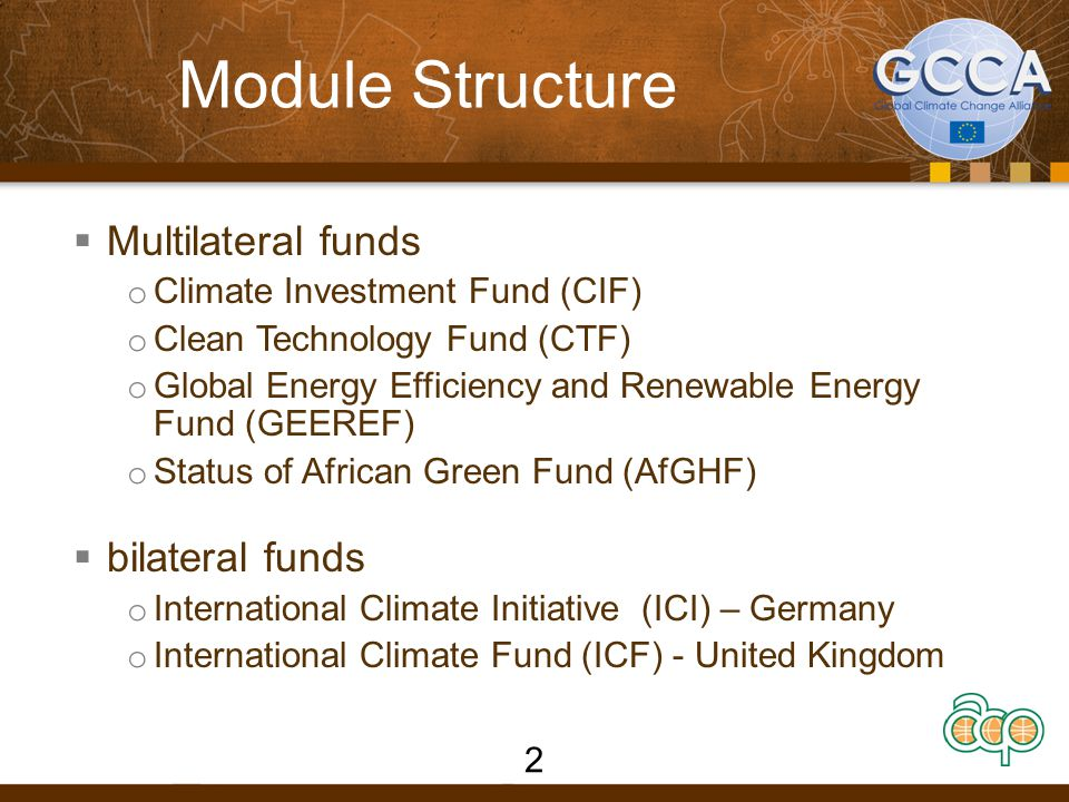 Module Structure  Multilateral funds o Climate Investment Fund (CIF) o Clean Technology Fund (CTF) o Global Energy Efficiency and Renewable Energy Fund (GEEREF) o Status of African Green Fund (AfGHF)  bilateral funds o International Climate Initiative (ICI) – Germany o International Climate Fund (ICF) - United Kingdom 2