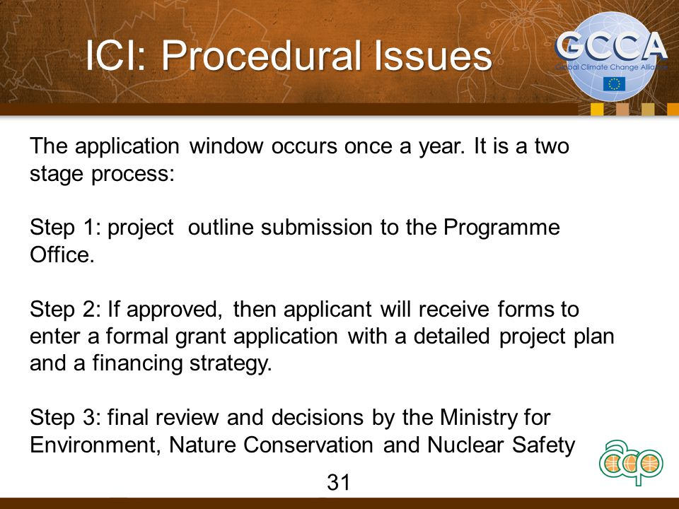 Procedural Issues ICI: Procedural Issues 31 The application window occurs once a year. It is a two stage process: Step 1: project outline submission t