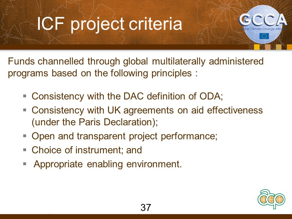 ICF project criteria Funds channelled through global multilaterally administered programs based on the following principles :  Consistency with the DAC definition of ODA;  Consistency with UK agreements on aid effectiveness (under the Paris Declaration);  Open and transparent project performance;  Choice of instrument; and  Appropriate enabling environment.