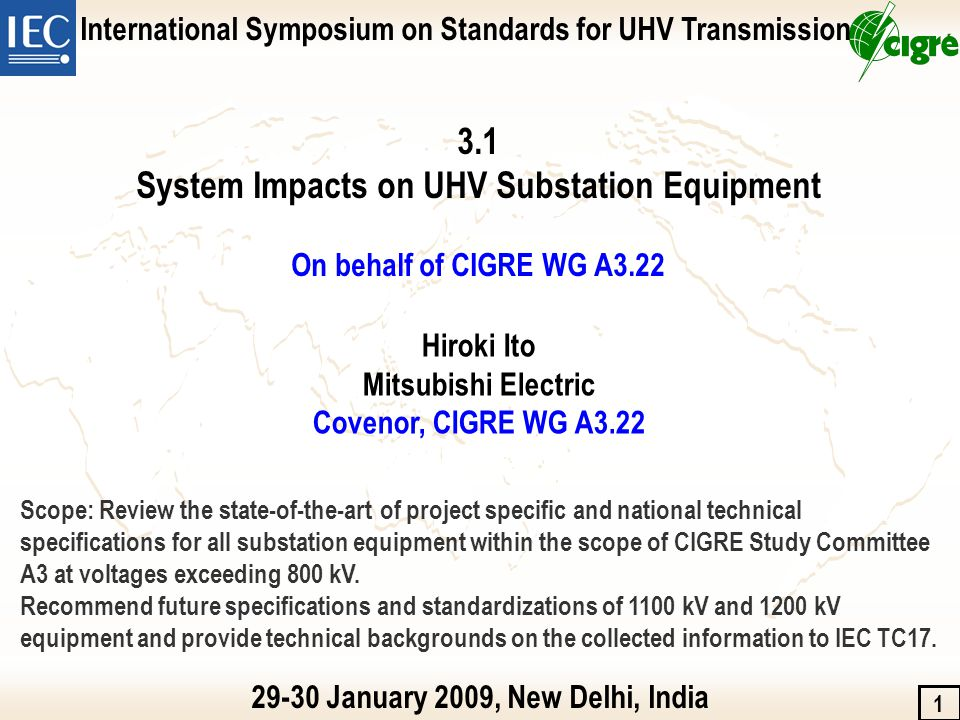 Publications of CIGRE WG A3.22 2007 Technical paper presented at IEC-CIGRE UHV symposium in Beijing 2-4-1 Technical requirements for UHV substation equipments 2008 First Technical Brochure submitted to CIGRE CO in February & published in December TB 362 Technical requirements for substation equipments exceeding 800 kV CIGRE Session paper presented at 2008 CIGRE session in Paris A3-211 Technical requirements for UHV substation equipments Recommendations submitted to IEC TC17 in November Summary of technical backgrounds of UHV equipment specifications 2009 Technical paper presented at IEC-CIGRE UHV symposium in New Delhi 3-1 System impacts on UHV substation equipment 4-1 CIGRE state of the art & prospects for equipment Second Technical Brochure will be submitted to A3 chairman in March Background of technical specifications of substation equipment exceeding 800 kV 2