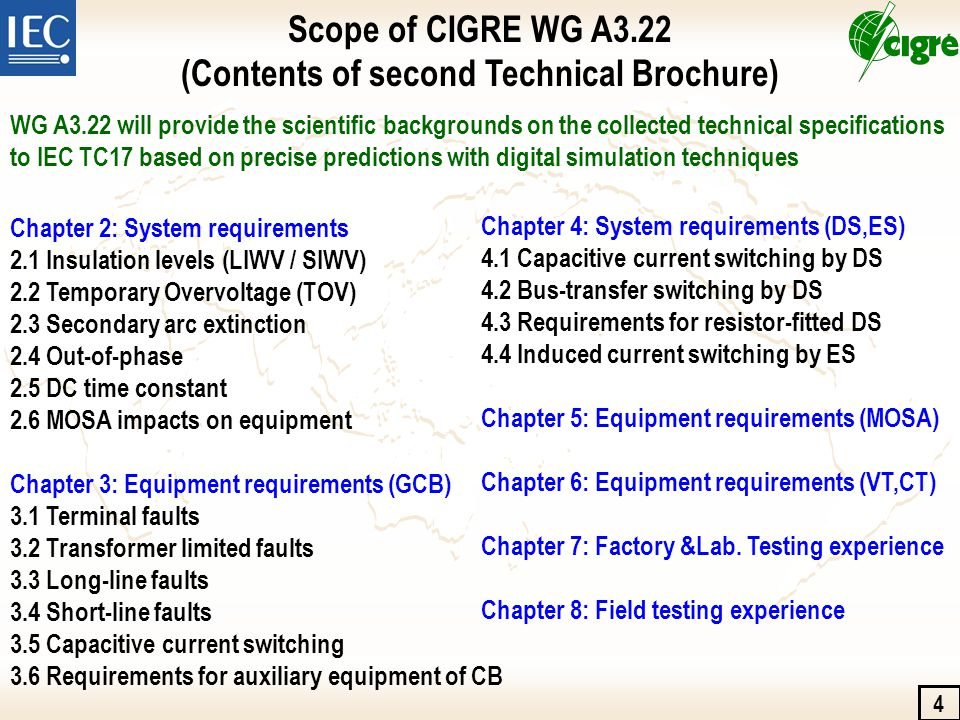 Chapter 2: System requirements 2.1 Insulation levels (LIWV / SIWV) 2.2 Temporary Overvoltage (TOV) 2.3 Secondary arc extinction 2.4 Out-of-phase 2.5 DC time constant 2.6 MOSA impacts on equipment Chapter 3: Equipment requirements (GCB) 3.1 Terminal faults 3.2 Transformer limited faults 3.3 Long-line faults 3.4 Short-line faults 3.5 Capacitive current switching 3.6 Requirements for auxiliary equipment of CB 4 Scope of CIGRE WG A3.22 (Contents of second Technical Brochure) Chapter 4: System requirements (DS,ES) 4.1 Capacitive current switching by DS 4.2 Bus-transfer switching by DS 4.3 Requirements for resistor-fitted DS 4.4 Induced current switching by ES Chapter 5: Equipment requirements (MOSA) Chapter 6: Equipment requirements (VT,CT) Chapter 7: Factory &Lab.