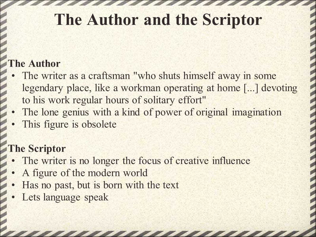The Author and the Scriptor The Author The writer as a craftsman who shuts himself away in some legendary place, like a workman operating at home [...] devoting to his work regular hours of solitary effort The lone genius with a kind of power of original imagination This figure is obsolete The Scriptor The writer is no longer the focus of creative influence A figure of the modern world Has no past, but is born with the text Lets language speak
