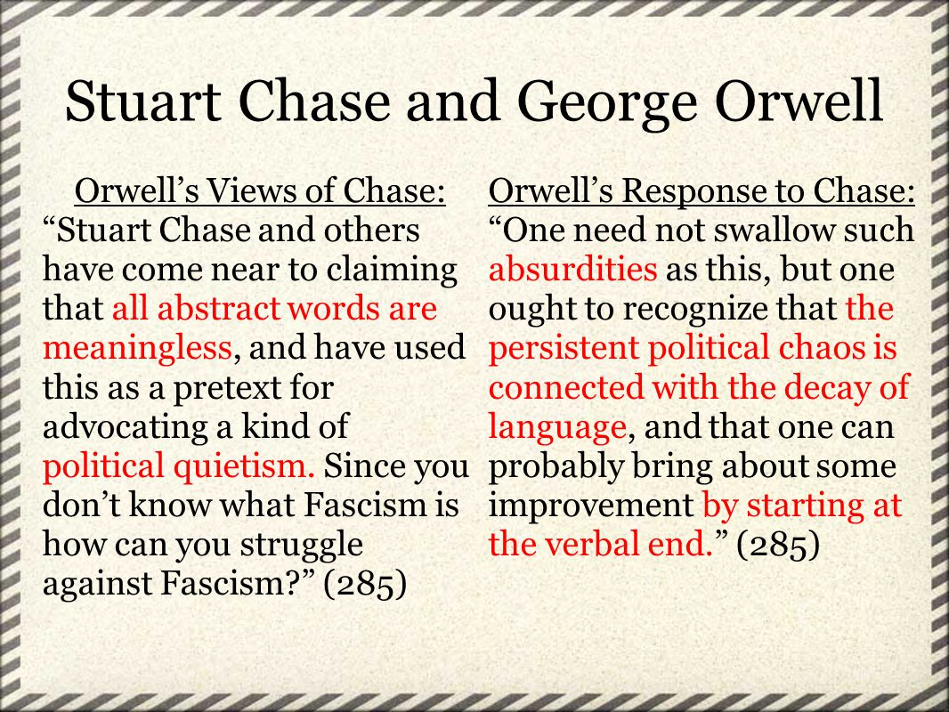 Stuart Chase and George Orwell Orwell's Views of Chase: Stuart Chase and others have come near to claiming that all abstract words are meaningless, and have used this as a pretext for advocating a kind of political quietism.