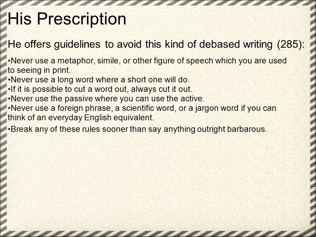 His Prescription He offers guidelines to avoid this kind of debased writing (285): Never use a metaphor, simile, or other figure of speech which you are used to seeing in print.