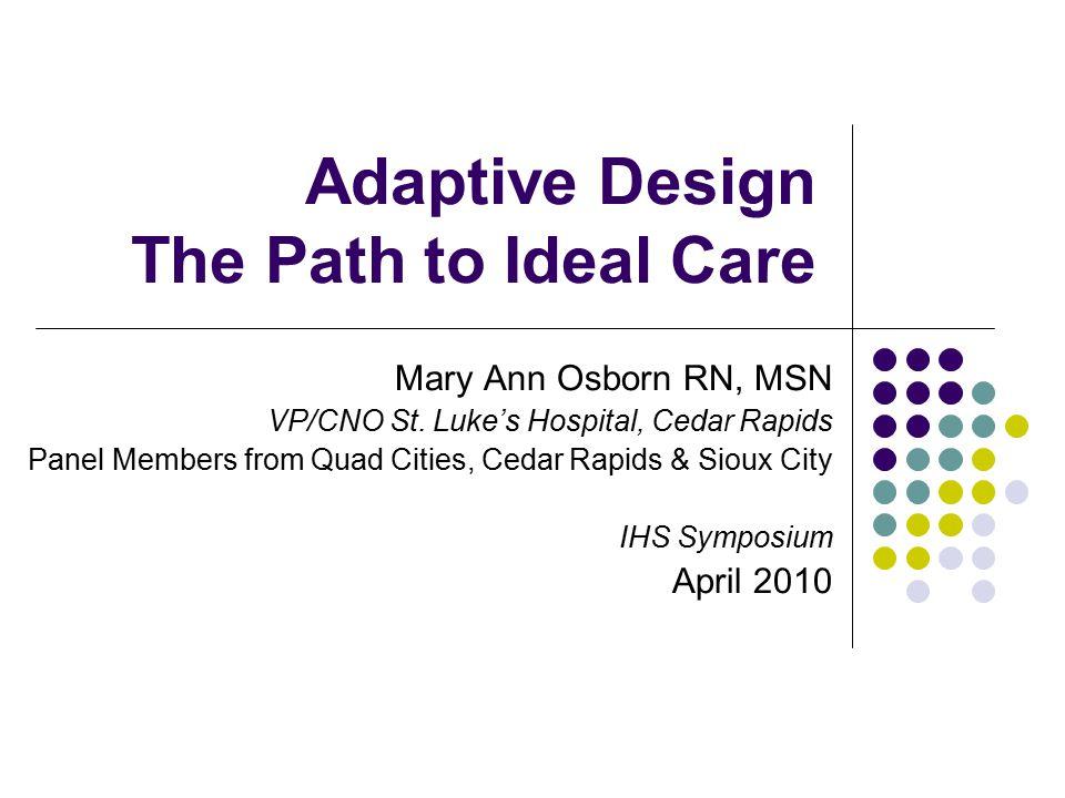 Adaptive Design The Path to Ideal Care Mary Ann Osborn RN, MSN VP/CNO St. Luke's Hospital, Cedar Rapids Panel Members from Quad Cities, Cedar Rapids &