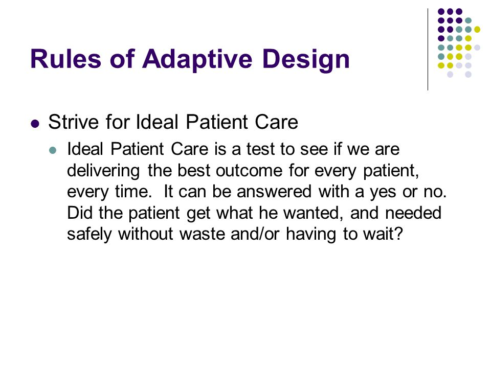 Rules of Adaptive Design Strive for Ideal Patient Care Ideal Patient Care is a test to see if we are delivering the best outcome for every patient, every time.