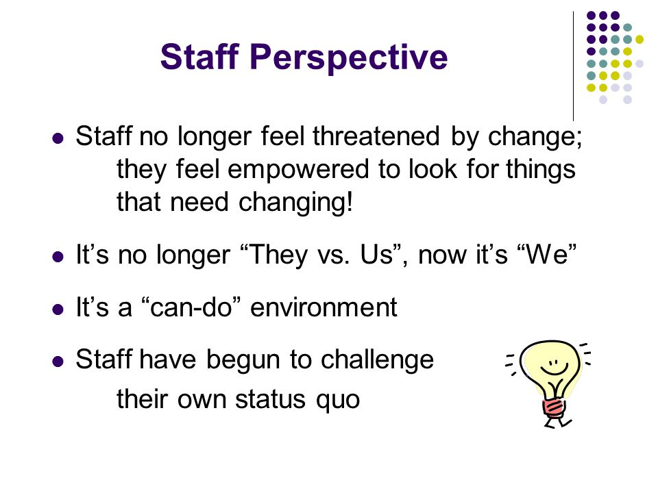 Staff Perspective Staff no longer feel threatened by change; they feel empowered to look for things that need changing.