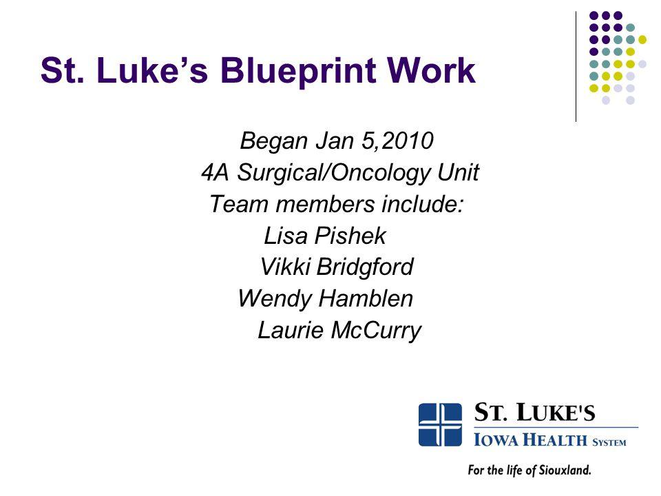 St. Luke's Blueprint Work Began Jan 5,2010 4A Surgical/Oncology Unit Team members include: Lisa Pishek Vikki Bridgford Wendy Hamblen Laurie McCurry