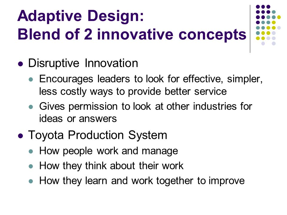 Adaptive Design: Blend of 2 innovative concepts Disruptive Innovation Encourages leaders to look for effective, simpler, less costly ways to provide better service Gives permission to look at other industries for ideas or answers Toyota Production System How people work and manage How they think about their work How they learn and work together to improve