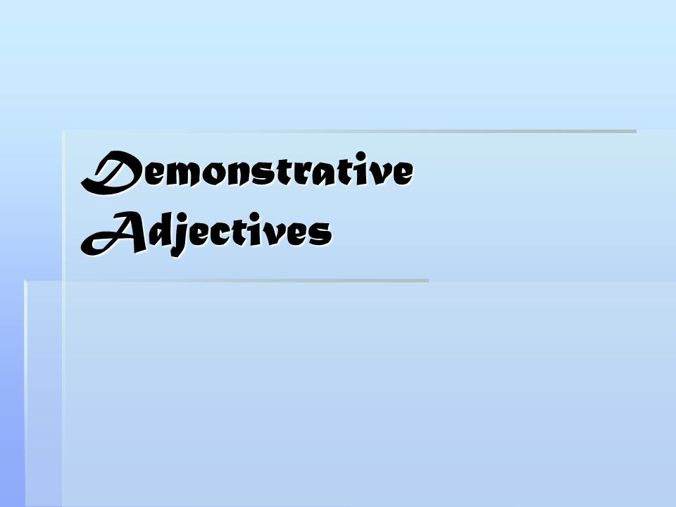 Adjectives and Pronouns  In this lesson, we will discuss demonstratives of two types: demonstrative adjectives and demonstrative pronouns.