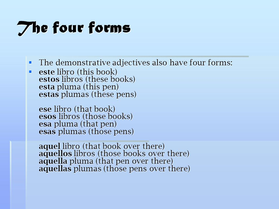 The four forms  The demonstrative adjectives also have four forms:  este libro (this book) estos libros (these books) esta pluma (this pen) estas plumas (these pens) ese libro (that book) esos libros (those books) esa pluma (that pen) esas plumas (those pens) aquel libro (that book over there) aquellos libros (those books over there) aquella pluma (that pen over there) aquellas plumas (those pens over there)