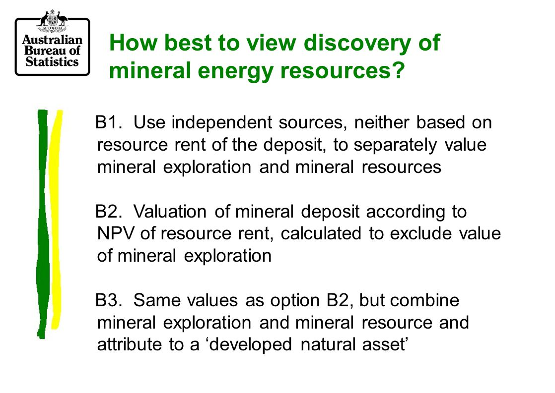 Option B1: use independent sources, not linked to resource rent of the deposit generally: SNA requires market prices mineral resources rarely sold on market, especially in countries where they are owned by the government and market values for mineral resources tend to reflect combined value of mineral resources and associated mineral exploration i.e.