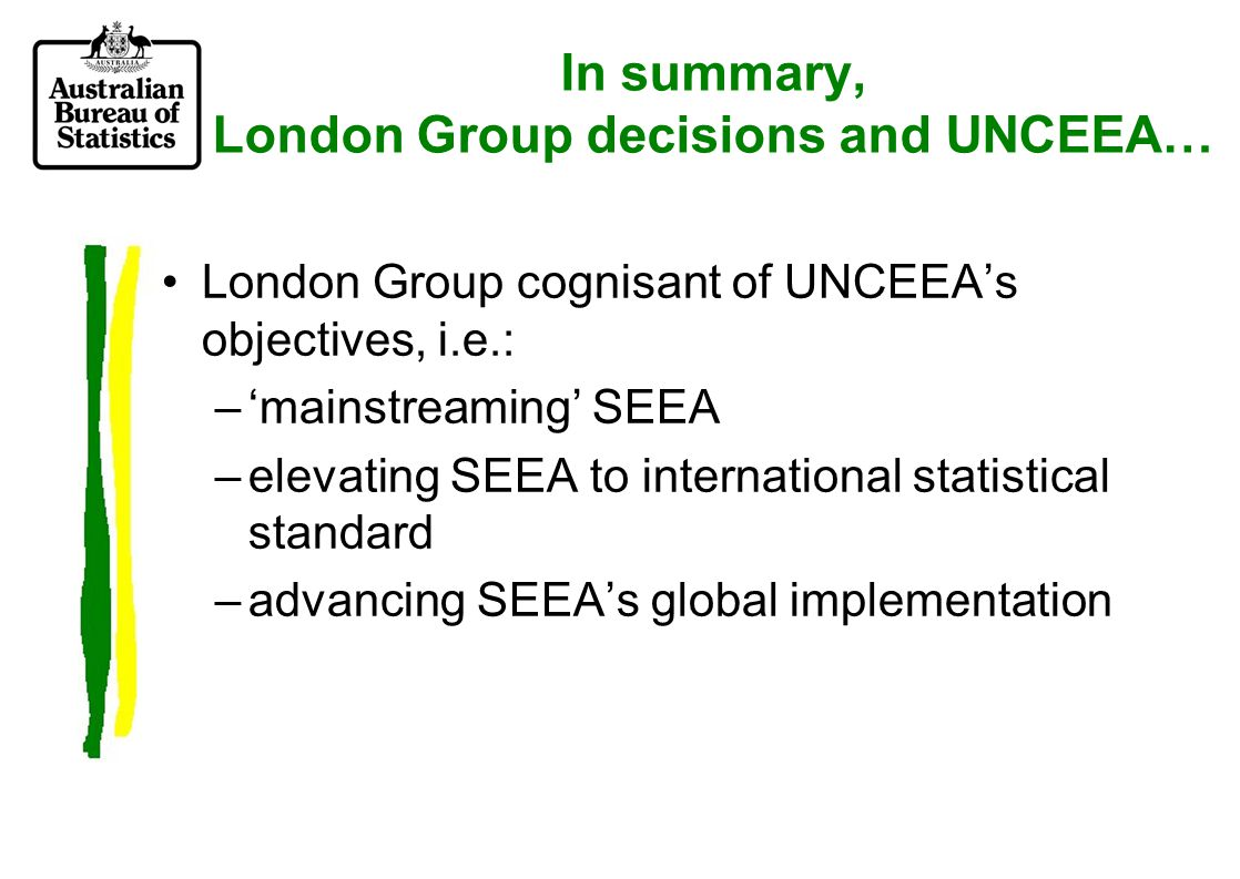 London Group decisions and UNCEEA, continued… Decisions on depletion are: –consistent with 1993 SNA and draft SNA93Rev.1 –consistent with long-term thinking within London Group –implementable within statistical agencies, including developing countries…