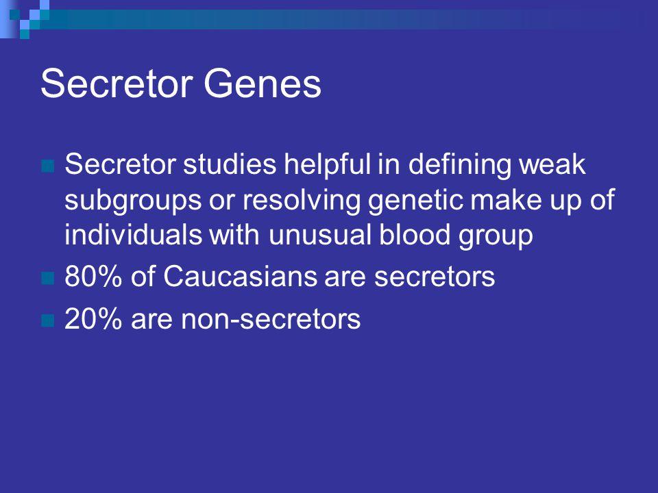 Secretor Genes Secretor studies helpful in defining weak subgroups or resolving genetic make up of individuals with unusual blood group 80% of Caucasians are secretors 20% are non-secretors