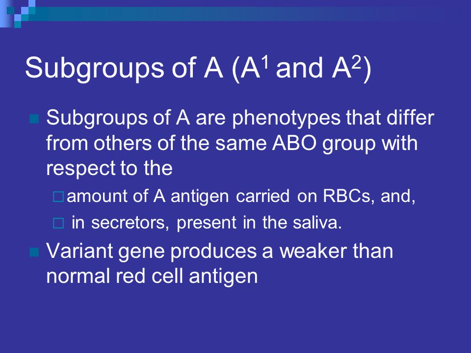 Subgroups of A (A 1 and A 2 ) Subgroups of A are phenotypes that differ from others of the same ABO group with respect to the  amount of A antigen ca