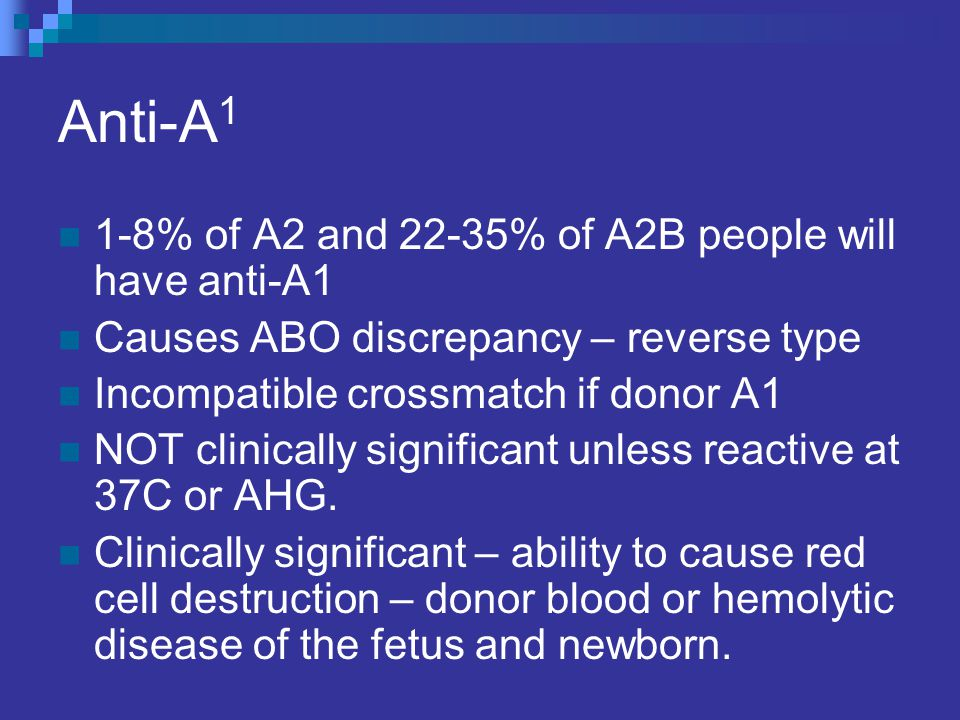 Anti-A 1 1-8% of A2 and 22-35% of A2B people will have anti-A1 Causes ABO discrepancy – reverse type Incompatible crossmatch if donor A1 NOT clinicall