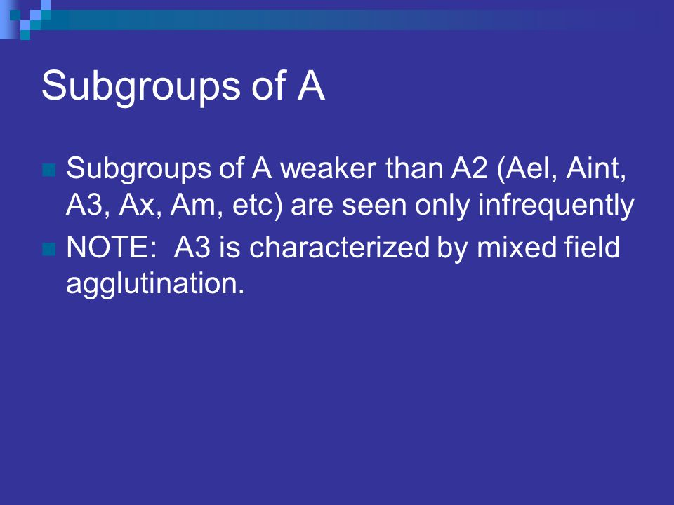 Subgroups of A Subgroups of A weaker than A2 (Ael, Aint, A3, Ax, Am, etc) are seen only infrequently NOTE: A3 is characterized by mixed field agglutin