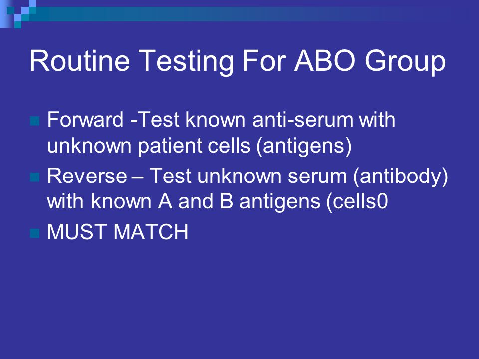 Routine Testing For ABO Group Forward -Test known anti-serum with unknown patient cells (antigens) Reverse – Test unknown serum (antibody) with known