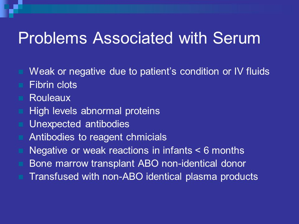 Problems Associated with Serum Weak or negative due to patient's condition or IV fluids Fibrin clots Rouleaux High levels abnormal proteins Unexpected